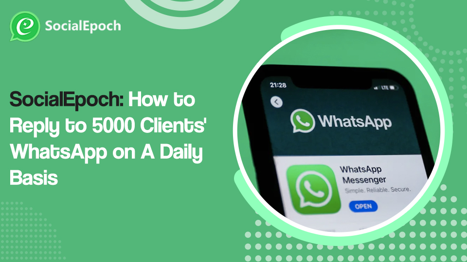 SocialEpoch: How to Reply to 5000 Clients' WhatsApp on A Daily Basis