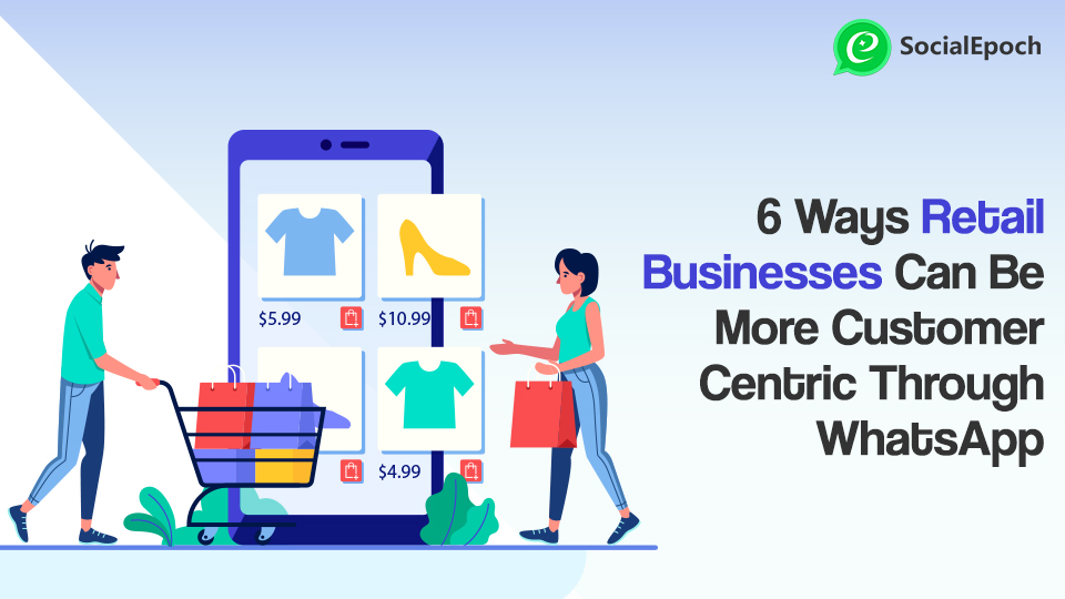 6 Ways Retail Businesses Can Be More Customer-Centric Through WhatsApp