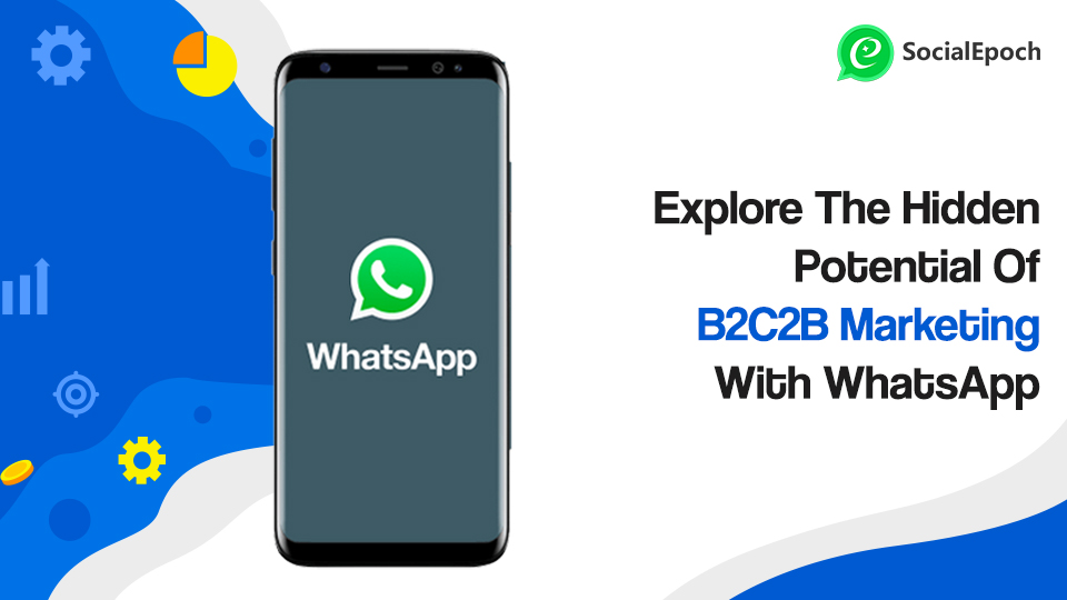 Explore The Hidden Potential Of B2C2B Marketing With WhatsApp