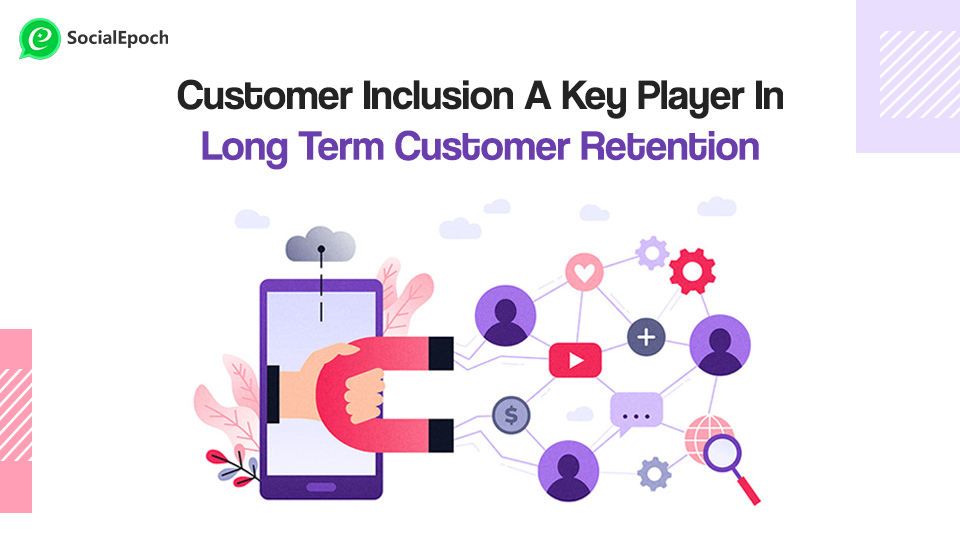 Customer Inclusion, A Key Player In Long Term Customer Retention